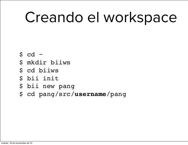 Creando el workspace $ $ $ $ $ $  cd ~ mkdir biiws cd biiws bii init bii new pang cd pang/src/username/pang  martes, 19 de...