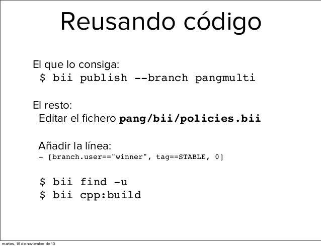 Reusando código El que lo consiga: $ bii publish --branch pangmulti El resto: Editar el fichero pang/bii/policies.bii Añadi...