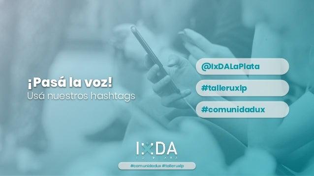¡Pasá la voz! Usá nuestros hashtags #comunidadux #talleruxlp @IxDALaPlata #talleruxlp #comunidadux