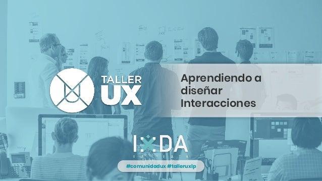 #comunidadux #talleruxlp Aprendiendo a diseñar Interacciones