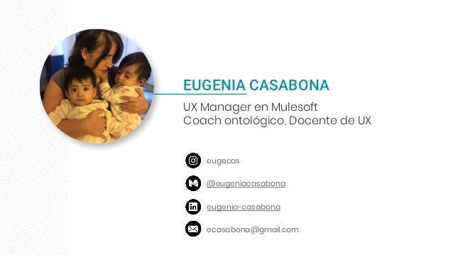 EUGENIA CASABONA UX Manager en Mulesoft Coach ontológico, Docente de UX eugecas @eugeniacasabona eugenia-casabona ecasabon...