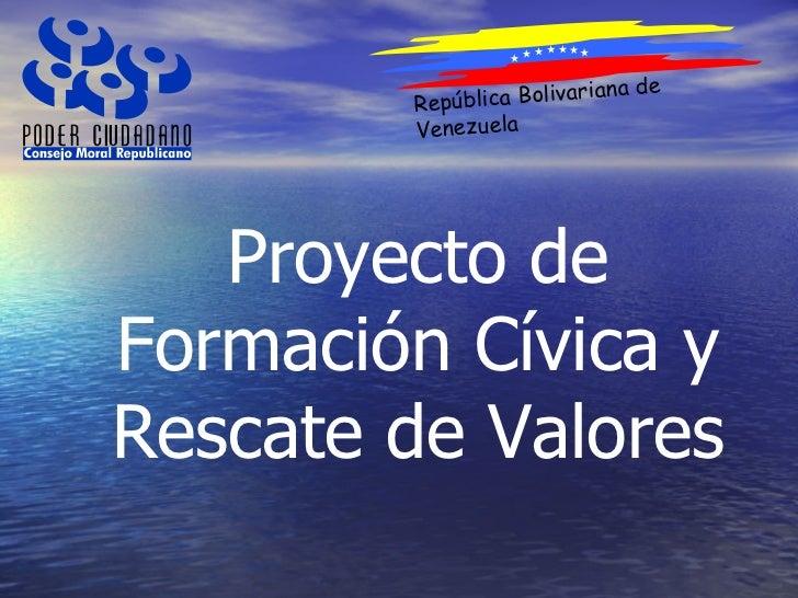 República Bolivariana de Venezuela Proyecto de Formación Cívica y Rescate de Valores