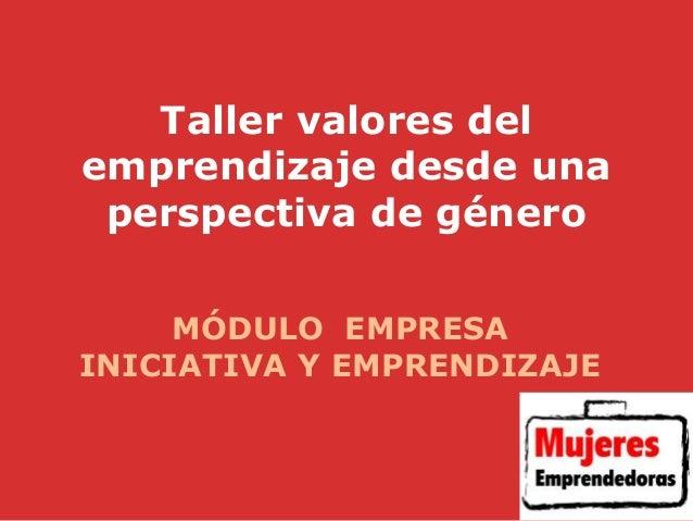 Taller valores del emprendizaje desde una perspectiva de género MÓDULO EMPRESA INICIATIVA Y EMPRENDIZAJE