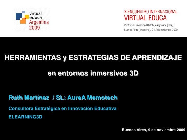 HERRAMIENTAS y ESTRATEGIAS DE APRENDIZAJE<br />en entornosinmersivos 3D<br />Ruth Martínez  / SL: AureAMemotech<br />Consu...