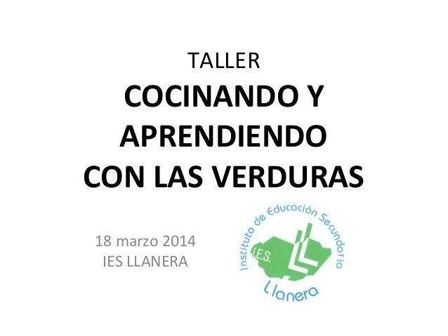TALLER COCINANDO Y APRENDIENDO CON LAS VERDURAS 18 marzo 2014 IES LLANERA