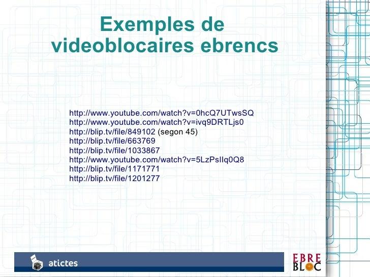 Exemples de videoblocaires ebrencs    http://www.youtube.com/watch?v=0hcQ7UTwsSQ  http://www.youtube.com/watch?v=ivq9DRTLj...