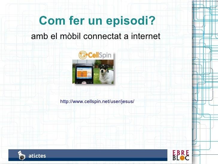 Com fer un episodi? amb el mòbil connectat a internet            http://www.cellspin.net/user/jesus/