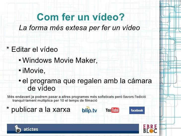 Com fer un vídeo?        La forma més extesa per fer un vídeo  * Editar el vídeo     ● Windows Movie Maker,       ● iMovie...