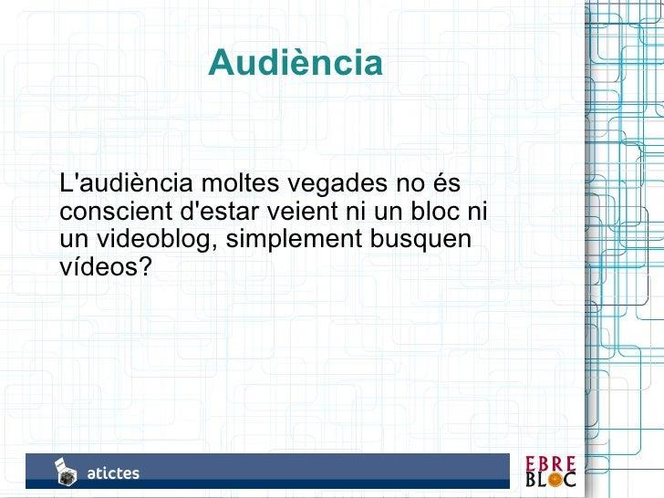 Audiència   L'audiència moltes vegades no és conscient d'estar veient ni un bloc ni un videoblog, simplement busquen vídeo...