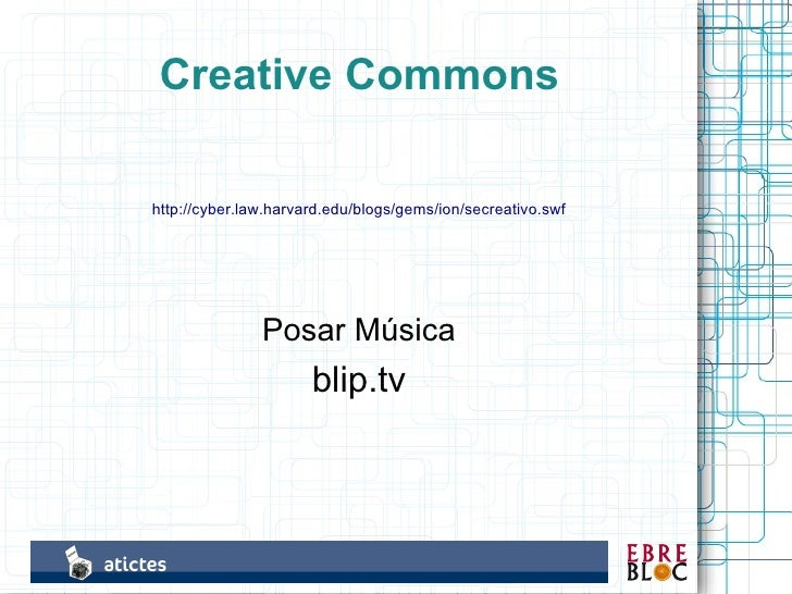 Creative Commons  http://cyber.law.harvard.edu/blogs/gems/ion/secreativo.swf                    Posar Música              ...