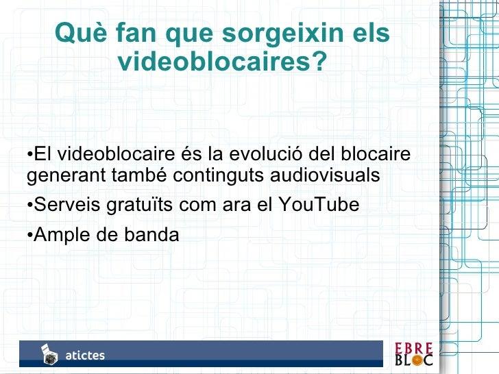 Què fan que sorgeixin els        videoblocaires?   •El videoblocaire és la evolució del blocaire generant també continguts...