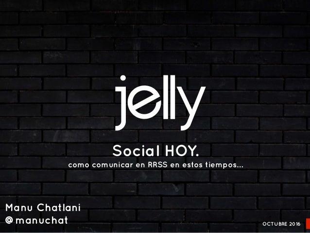 Social HOY. como comunicar en RRSS en estos tiempos… OCTUBRE 2016 Manu Chatlani @manuchat
