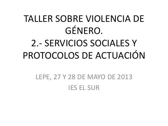 TALLER SOBRE VIOLENCIA DEGÉNERO.2.- SERVICIOS SOCIALES YPROTOCOLOS DE ACTUACIÓNLEPE, 27 Y 28 DE MAYO DE 2013IES EL SUR