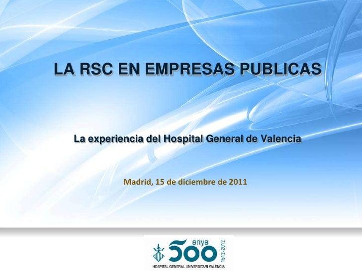 LA RSC EN EMPRESAS PUBLICAS  La experiencia del Hospital General de Valencia            Madrid, 15 de diciembre de 2011