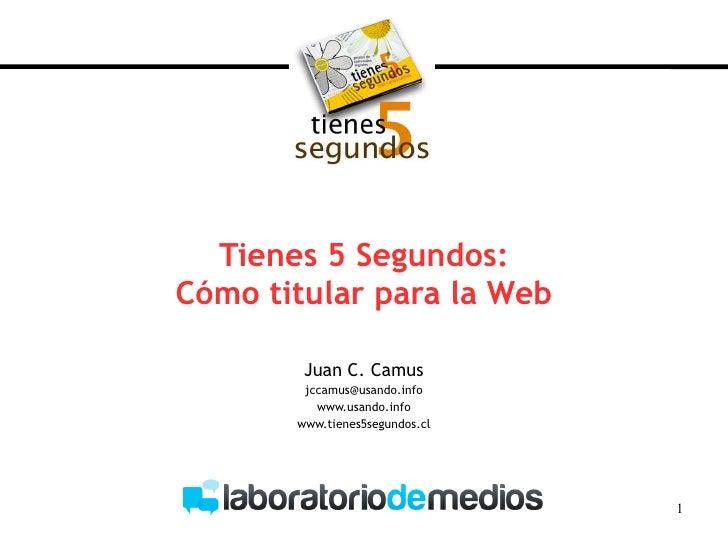 Tienes 5 Segundos: Cómo titular para la Web Juan C. Camus [email_address] www.usando.info www.tienes5segundos.cl