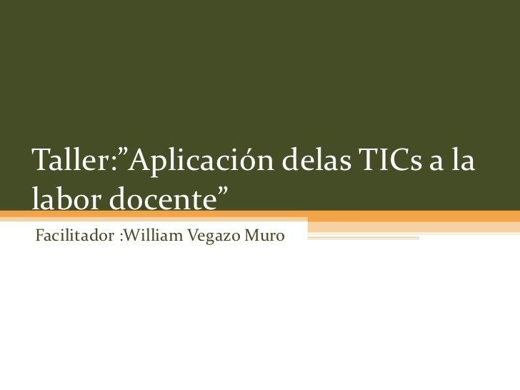 """Taller:""""Aplicación delas TICs a la labor docente"""" Facilitador :William Vegazo Muro"""