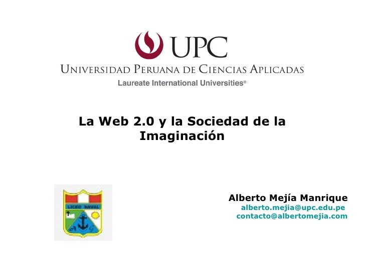 La Web 2.0 y la Sociedad de la Imaginación Alberto Mejía Manrique [email_address]   [email_address]