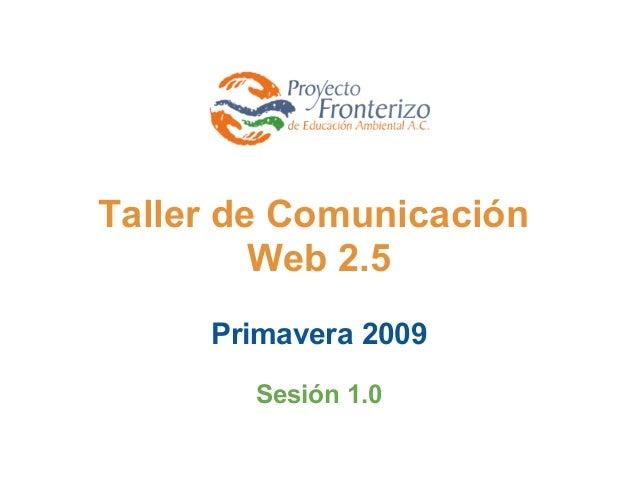 Taller de Comunicación Web 2.5  Primavera 2009 Sesión 1.0