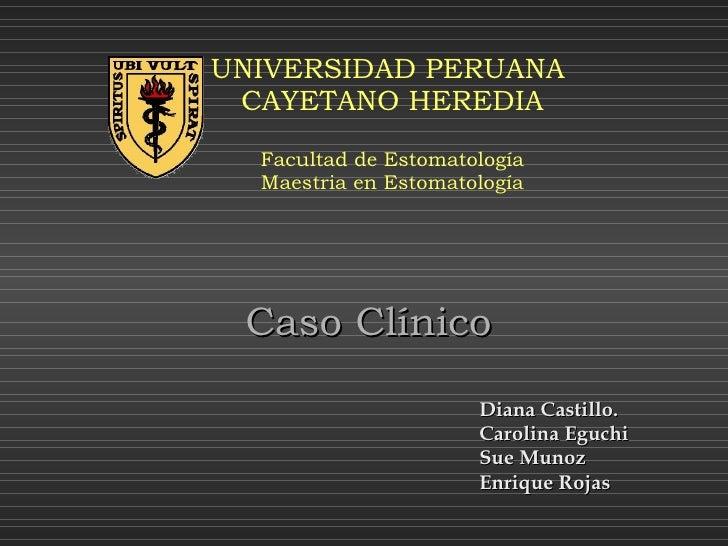 UNIVERSIDAD PERUANA  CAYETANO HEREDIA Facultad de Estomatología Maestria en Estomatología Caso Clínico Diana Castillo. Car...
