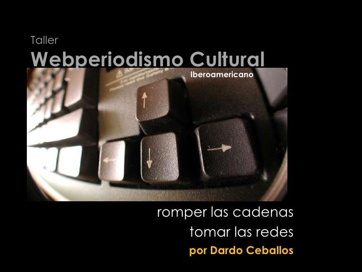 Taller Webperiodismo Cultural<br />Iberoamericano<br />romper las cadenas<br />tomar las redes<br />por Dardo Ceballos<br />