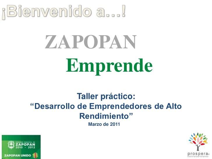 """¡Bienvenido a…!<br />ZAPOPAN<br />Emprende<br />Taller práctico:<br />""""Desarrollo de Emprendedores de Alto Rendimiento""""<br..."""