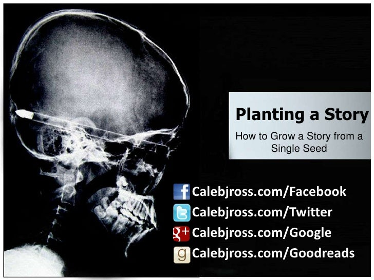 Planting a Story      How to Grow a Story from a             Single SeedCalebjross.com/FacebookCalebjross.com/TwitterCaleb...