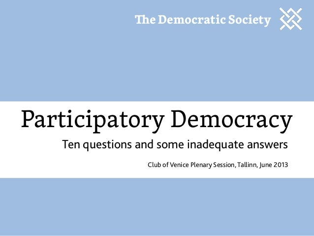 Participatory DemocracyTen questions and some inadequate answersClub of Venice Plenary Session, Tallinn, June 2013e Democr...