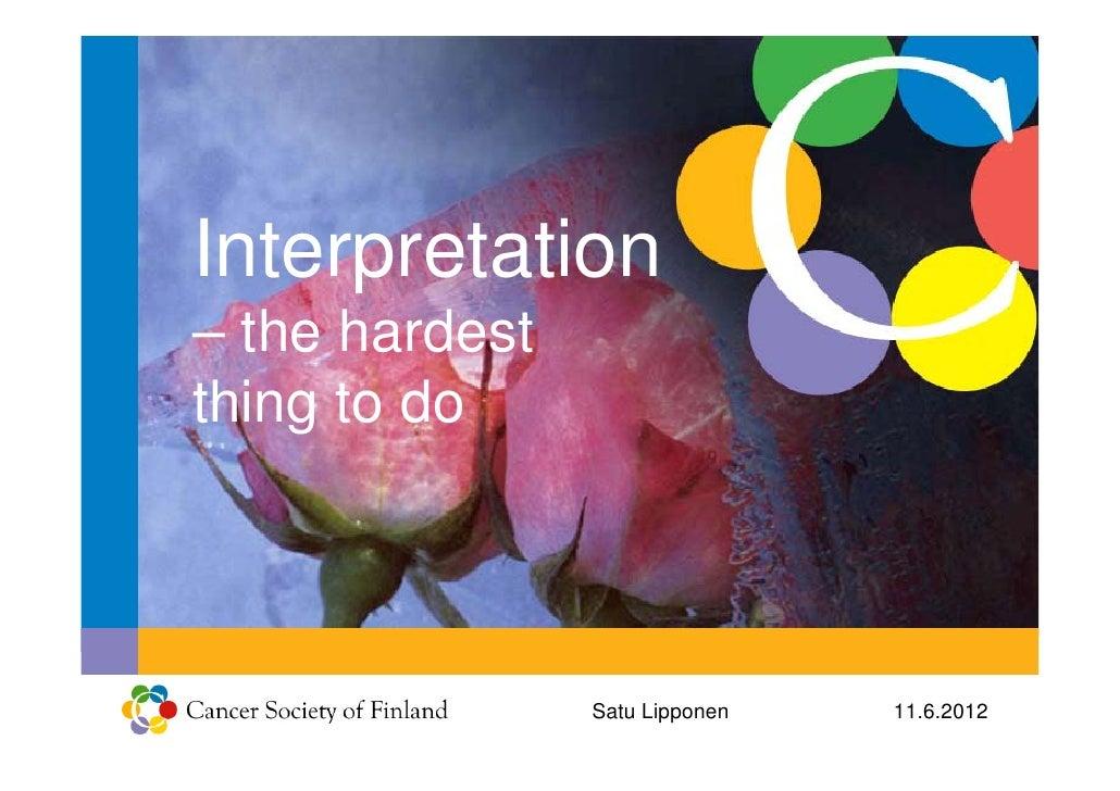 Interpretation– the hardestthing to do                Satu Lipponen   11.6.2012