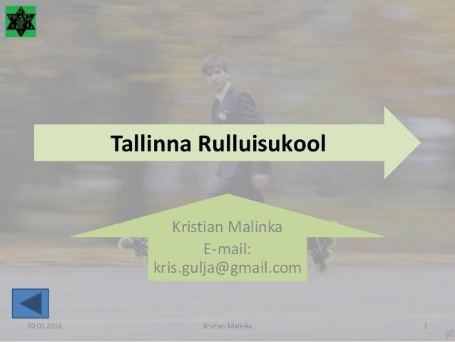 Tallinna Rulluisukool Kristian Malinka E-mail: kris.gulja@gmail.com 30.03.2016 Kristian Malinka 1