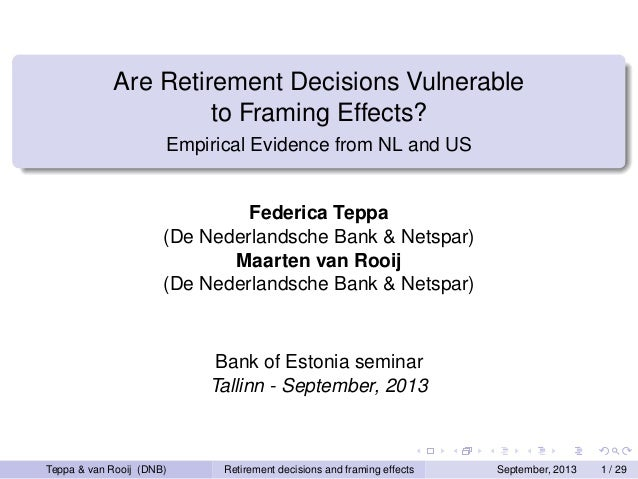 Are Retirement Decisions Vulnerable to Framing Effects? Empirical Evidence from NL and US  Federica Teppa (De Nederlandsch...