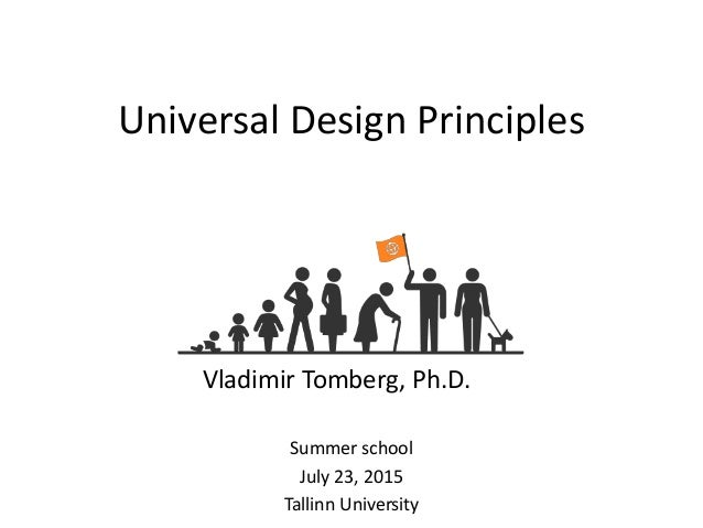 Universal Design Principles Summer school July 23, 2015 Tallinn University Vladimir Tomberg, Ph.D.