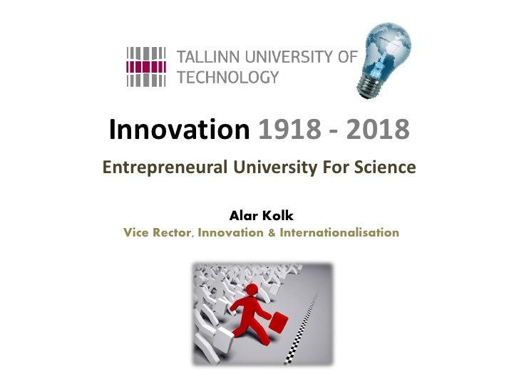 Innovation 1918 - 2018Entrepreneural University For Science                   Alar Kolk  Vice Rector, Innovation & Interna...