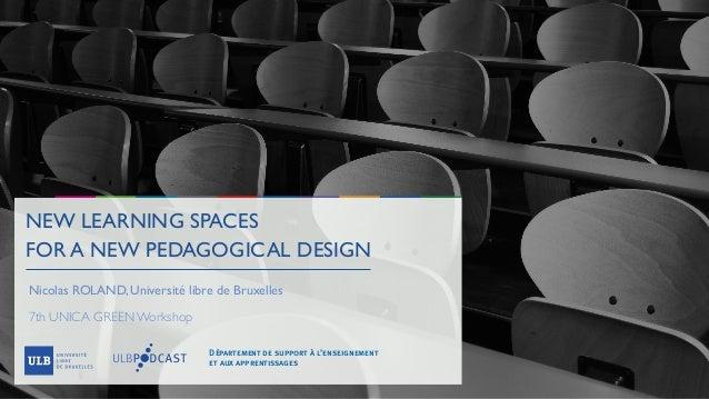NEW LEARNING SPACES FOR A NEW PEDAGOGICAL DESIGN Nicolas ROLAND, Université libre de Bruxelles 7th UNICA GREEN Workshop Dé...