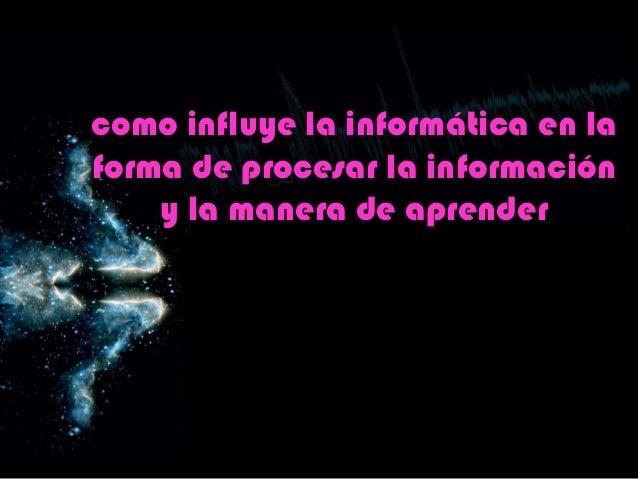 como influye la informática en laforma de procesar la información    y la manera de aprender