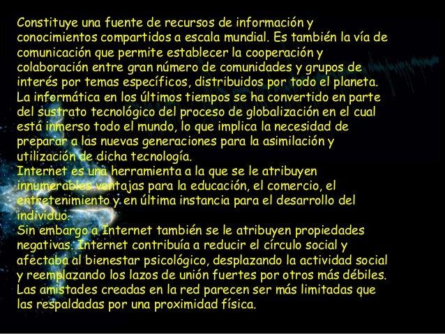 Constituye una fuente de recursos de información yconocimientos compartidos a escala mundial. Es también la vía decomunica...