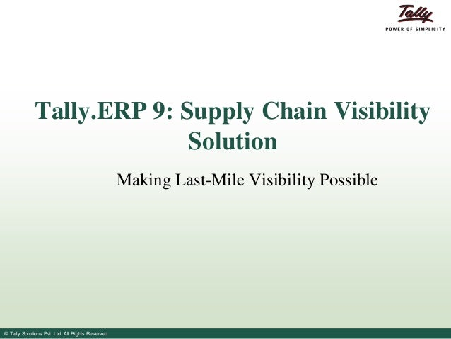 Tally.ERP 9: Supply Chain Visibility Solution Making Last-Mile Visibility Possible  © Tally Solutions Pvt. Ltd. All Rights...