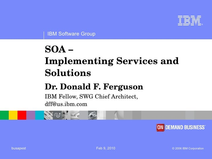 SOA –  Implementing Services and Solutions Dr. Donald F. Ferguson  IBM Fellow, SWG Chief Architect,  [email_address]