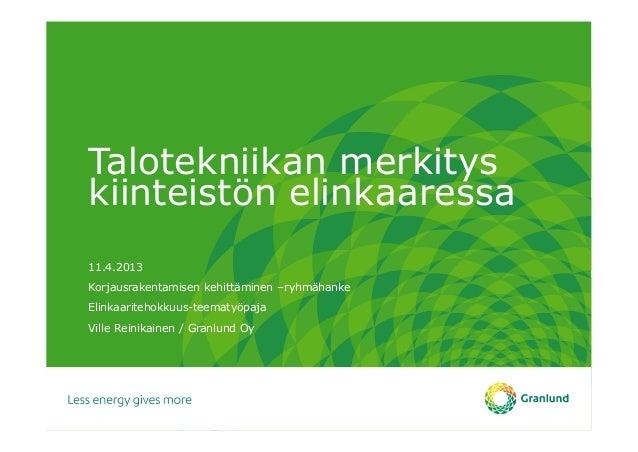 Talotekniikan merkityskiinteistön elinkaaressa11.4.2013Korjausrakentamisen kehittäminen –ryhmähankeElinkaaritehokkuus-teem...