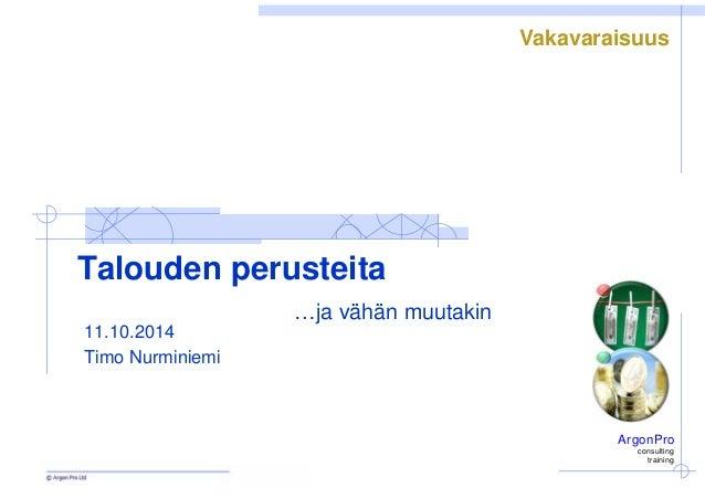 ArgonPro  consulting  training  Talouden perusteita  …ja vähän muutakin  11.10.2014  Timo Nurminiemi  Vakavaraisuus