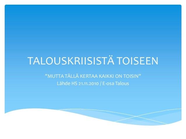 """TALOUSKRIISISTÄ TOISEEN """"MUTTA TÄLLÄ KERTAA KAIKKI ON TOISIN"""" Lähde HS 21.11.2010 / E-osa Talous"""