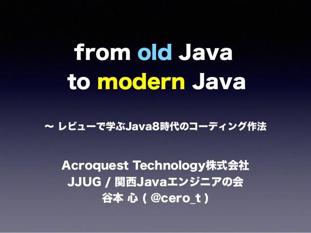 from old Java to modern Java ∼ レビューで学ぶJava8時代のコーディング作法 Acroquest Technology株式会社 JJUG / 関西Javaエンジニアの会 谷本 心 ( @cero_t )