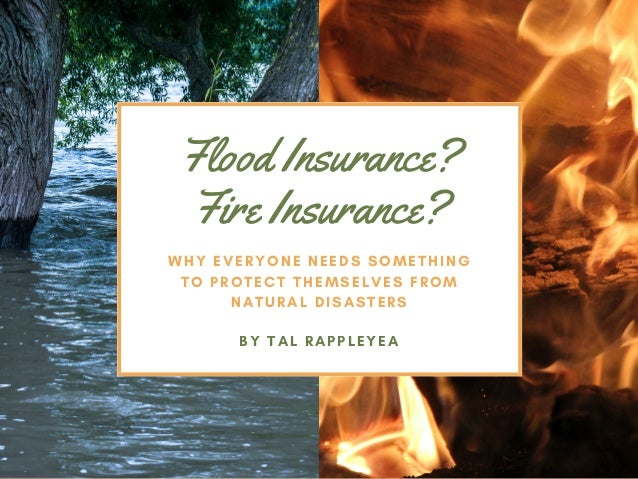 Flood Insurance? Fire Insurance? WHY EVERYONE NEEDS SOMETHING TO PROTECT THEMSELVES FROM NATURAL DISASTERS BY TALRAPPLEYEA