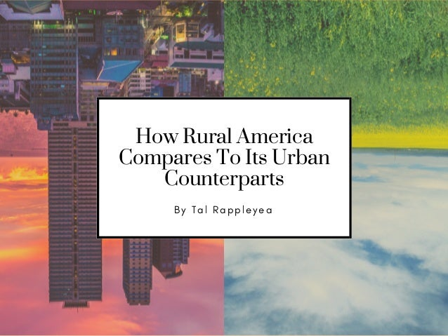How Rural America Compares To Its Urban Counterparts B y T a l R a p p l e y e a