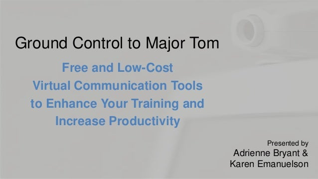 Ground Control to Major TomFree and Low-CostVirtual Communication Toolsto Enhance Your Training andIncrease ProductivityPr...