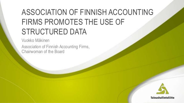 ASSOCIATION OF FINNISH ACCOUNTING FIRMS PROMOTES THE USE OF STRUCTURED DATA Vuokko Mäkinen Association of Finnish Accounti...