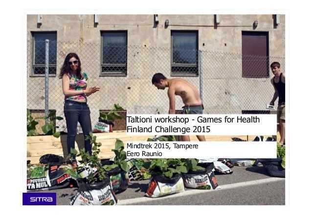 Taltioni workshop - Games for Health Finland Challenge 2015 Mindtrek 2015, Tampere Eero Raunio