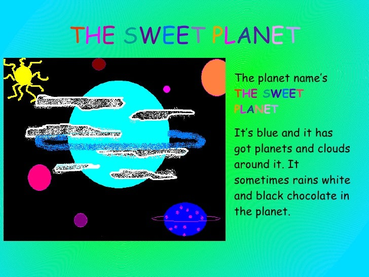 T H E  S W E E T   P L A N E T The planet name's  T H E  S W E E T   P L A N E T   It' s blue  and it  has got planets  an...