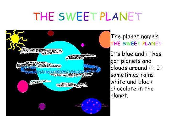 T H E  S W E E T  P L A N E T The planet name's  T H E  S W E E T  P L A N E T   It' s blue  and it  has got planets  and ...