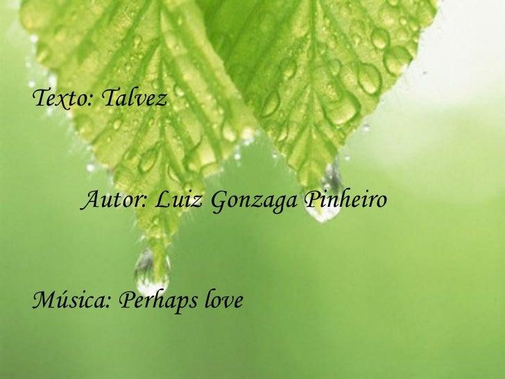 Texto: Talvez    Autor: Luiz Gonzaga PinheiroMúsica: Perhaps love
