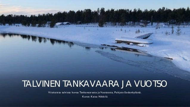 TALVINEN TANKAVAARA JA VUOTSO Viisitoista talvista kuvaa Tankavaarasta ja Vuotsosta, Pohjois-Sodankylästä. Kuvat: Kaisa Ni...